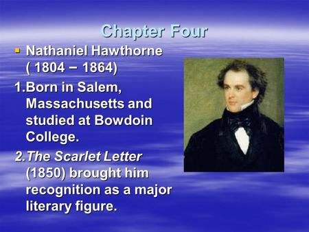 Chapter Four  Nathaniel Hawthorne ( 1804 – 1864) 1.Born in Salem, Massachusetts and studied at Bowdoin College. 2.The Scarlet Letter (1850) brought him.