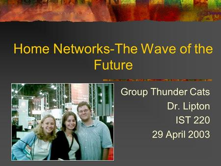 Home Networks-The Wave of the Future Group Thunder Cats Dr. Lipton IST 220 29 April 2003.