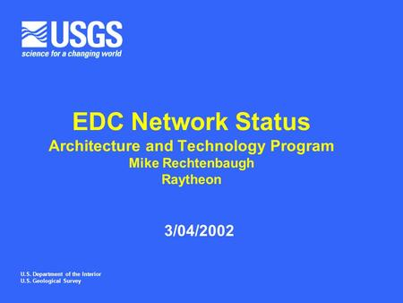 U.S. Department of the Interior U.S. Geological Survey EDC Network Status Architecture and Technology Program Mike Rechtenbaugh Raytheon 3/04/2002.