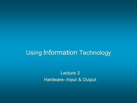 Using Information Technology Lecture 3 Hardware--Input & Output.