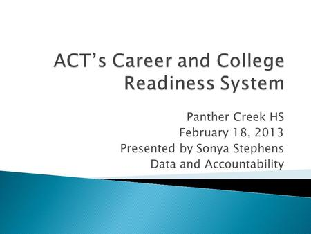 Panther Creek HS February 18, 2013 Presented by Sonya Stephens Data and Accountability.