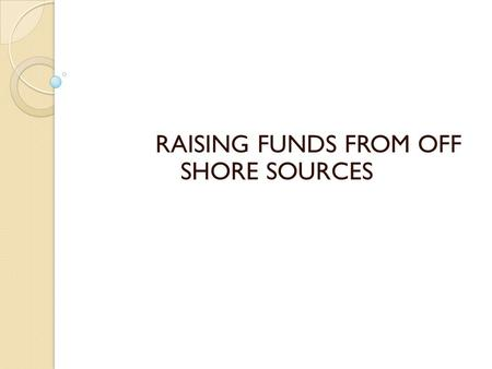 RAISING FUNDS FROM OFF SHORE SOURCES. Off shore sources funds Domestic financial system – helps raise finance from domestic funds International financial.