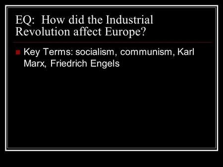EQ: How did the Industrial Revolution affect Europe? Key Terms: socialism, communism, Karl Marx, Friedrich Engels.