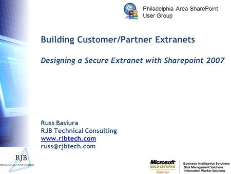 Philadelphia Area SharePoint User Group Building Customer/Partner Extranets Designing a Secure Extranet with Sharepoint 2007 Russ Basiura RJB Technical.