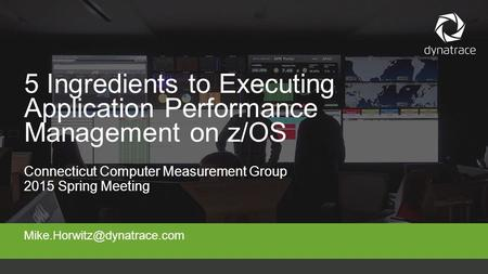 Connecticut Computer Measurement Group 2015 Spring Meeting 5 Ingredients to Executing Application Performance Management on.