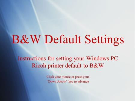 "B&W Default Settings Instructions for setting your Windows PC Ricoh printer default to B&W Click your mouse or press your ""Down Arrow"" key to advance Instructions."