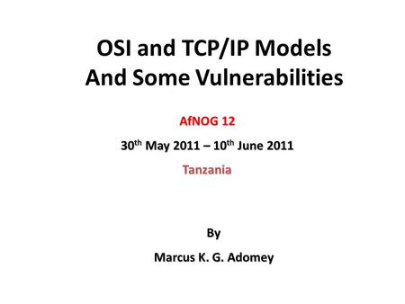 OSI and TCP/IP Models And Some Vulnerabilities AfNOG 12 30 th May 2011 – 10 th June 2011 Tanzania By Marcus K. G. Adomey.