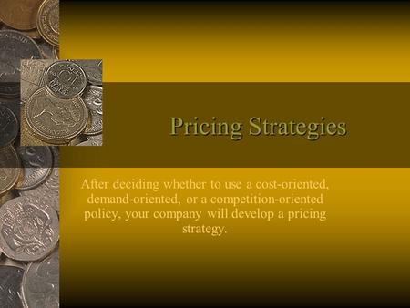 Pricing Strategies After deciding whether to use a cost-oriented, demand-oriented, or a competition-oriented policy, your company will develop a pricing.