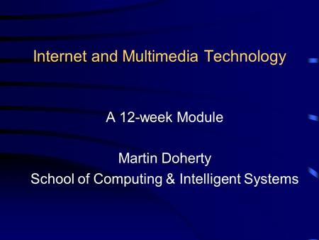 Internet and Multimedia Technology A 12-week Module Martin Doherty School of Computing & Intelligent Systems.