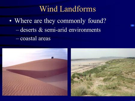 Wind Landforms Where are they commonly found? –deserts & semi-arid environments –coastal areas.