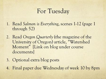 For Tuesday 1. Read Salmon is Everything, scenes 1-12 (page 1 through 52) 2. Read Oregon Quarterly (the magazine of the University of Oregon) article,