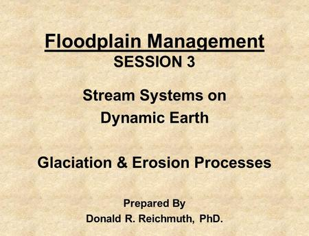 Floodplain Management SESSION 3 Stream Systems on Dynamic Earth Glaciation & Erosion Processes Prepared By Donald R. Reichmuth, PhD.