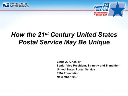 Linda A. Kingsley Senior Vice President, Strategy and Transition United States Postal Service EMA Foundation November 2007 How the 21 st Century United.