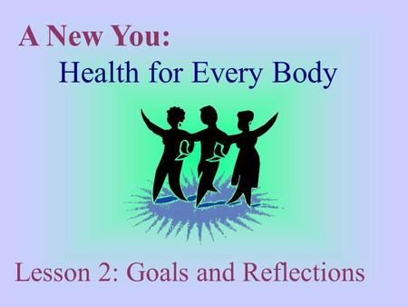 A New You: Health for Every Body Lesson 2: Goals and Reflections.