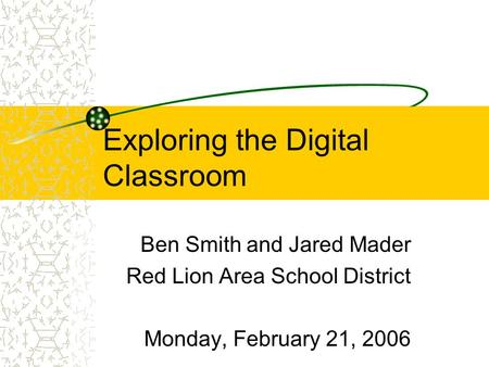 Exploring the Digital Classroom Ben Smith and Jared Mader Red Lion Area School District Monday, February 21, 2006.