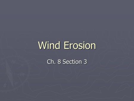 Wind Erosion Ch. 8 Section 3. Wind Erosion ► When air moves, it picks up loose materials and transports it to other places. ► When air moves, it picks.