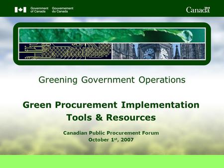 Greening Government Operations Green Procurement Implementation Tools & Resources Canadian Public Procurement Forum October 1 st, 2007.