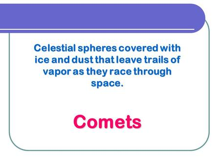 Celestial spheres covered with ice and dust that leave trails of vapor as they race through space. Comets.