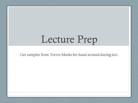 Lecture Prep Get samples from Trevor Marks for hand around during lect.