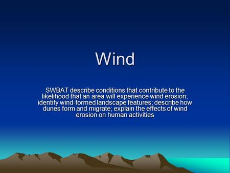 Wind SWBAT describe conditions that contribute to the likelihood that an area will experience wind erosion; identify wind-formed landscape features; describe.