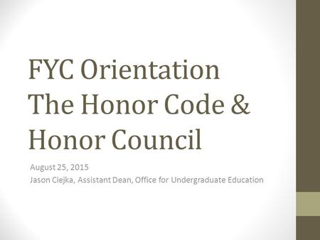 FYC Orientation The Honor Code & Honor Council August 25, 2015 Jason Ciejka, Assistant Dean, Office for Undergraduate Education.