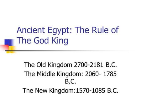 Ancient Egypt: The Rule of The God King The Old Kingdom 2700-2181 B.C. The Middle Kingdom: 2060- 1785 B.C. The New Kingdom:1570-1085 B.C.