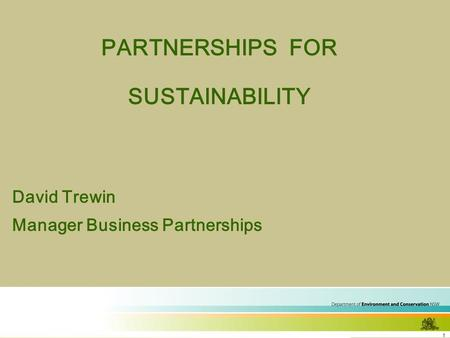 1 PARTNERSHIPS FOR SUSTAINABILITY David Trewin Manager Business Partnerships.