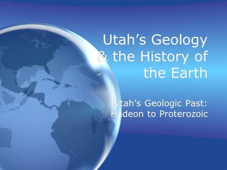 Utah's Geology & the History of the Earth Utah's Geologic Past: Hadeon to Proterozoic.