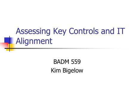 Assessing Key Controls and IT Alignment BADM 559 Kim Bigelow.