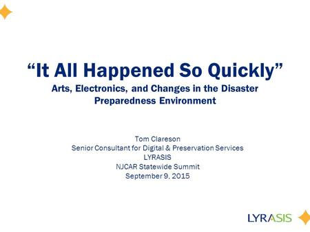 """It All Happened So Quickly"" Arts, Electronics, and Changes in the Disaster Preparedness Environment Tom Clareson Senior Consultant for Digital & Preservation."