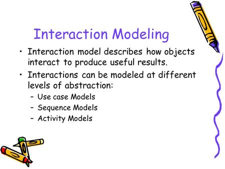 Interaction Modeling Interaction model describes how objects interact to produce useful results. Interactions can be modeled at different levels of abstraction: