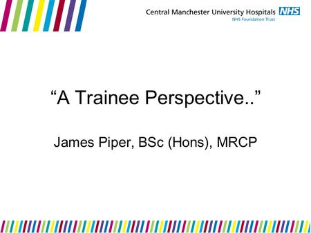 """A Trainee Perspective.."" James Piper, BSc (Hons), MRCP."