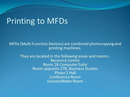 Printing to MFDs MFDs (Multi-Function Devices) are combined photocopying and printing machines. They are located in the following areas and rooms:- Resource.