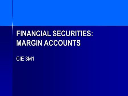 FINANCIAL SECURITIES: MARGIN ACCOUNTS CIE 3M1. AGENDA OPENING A MARGIN ACCOUNT OPENING A MARGIN ACCOUNT MARGIN ACCOUNTS: A DEFINITION MARGIN ACCOUNTS: