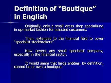 "Definition of ""Boutique"" in English Originally, only a small dress shop specializing in up-market fashion for selected customers. Then, extended to the."
