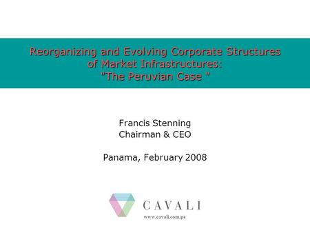Www.cavali.com.pe Reorganizing and Evolving Corporate Structures of Market Infrastructures: The Peruvian Case  Francis Stenning Chairman & CEO Panama,