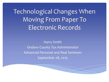 Technological Changes When Moving From Paper To Electronic Records Harry Smith Onslow County Tax Administrator Advanced Personal and Real Seminars September.