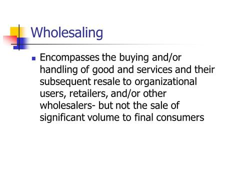 Wholesaling Encompasses the buying and/or handling of good and services and their subsequent resale to organizational users, retailers, and/or other wholesalers-