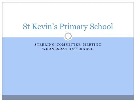 STEERING COMMITTEE MEETING WEDNESDAY 28 TH MARCH St Kevin's Primary School.