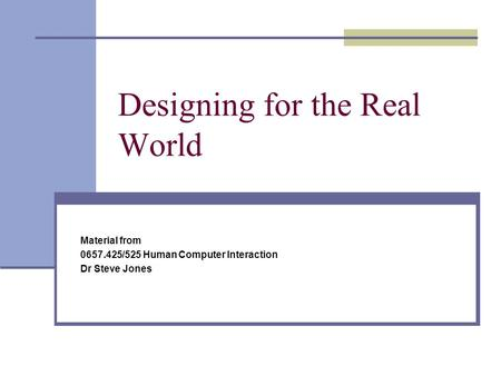 Designing for the Real World Material from 0657.425/525 Human Computer Interaction Dr Steve Jones.