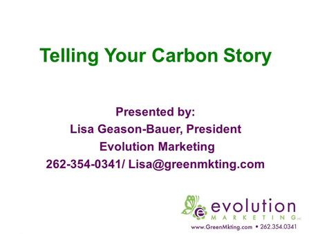 Telling Your Carbon Story Presented by: Lisa Geason-Bauer, President Evolution Marketing 262-354-0341/