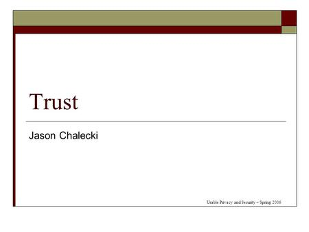 Trust Jason Chalecki Usable Privacy and Security – Spring 2006.