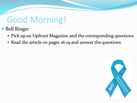 Good Morning! Bell Ringer Pick up an Upfront Magazine and the corresponding questions Read the article on pages 16-19 and answer the questions.