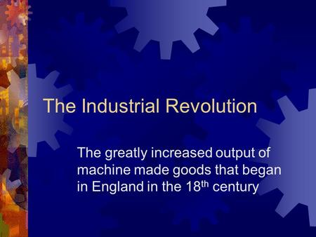 The Industrial Revolution The greatly increased output of machine made goods that began in England in the 18 th century.
