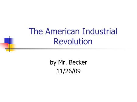 The American Industrial Revolution by Mr. Becker 11/26/09.