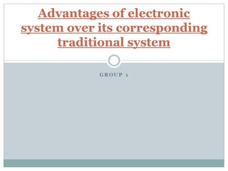 GROUP 1 Advantages of electronic system over its corresponding traditional system.