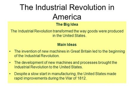 The Industrial Revolution in America The Big Idea The Industrial Revolution transformed the way goods were produced in the United States. Main Ideas The.