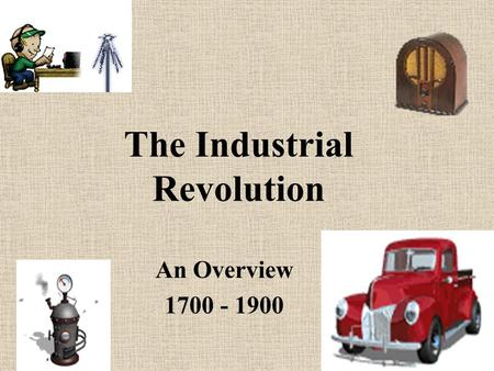 The Industrial Revolution An Overview 1700 - 1900.
