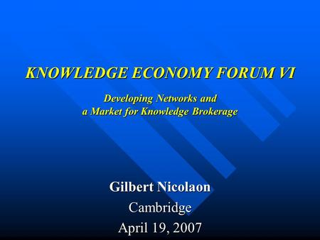 KNOWLEDGE ECONOMY FORUM VI Developing Networks and a Market for Knowledge Brokerage Gilbert Nicolaon Cambridge April 19, 2007.