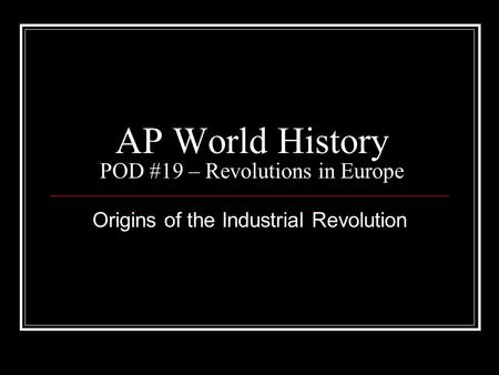 AP World History POD #19 – Revolutions in Europe Origins of the Industrial Revolution.